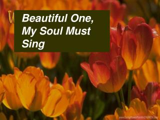 Beautiful One,  My Soul Must Sing