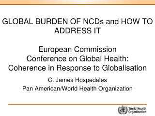 GLOBAL BURDEN OF NCDs and HOW TO ADDRESS IT European Commission Conference on Global Health:  Coherence in Response to G