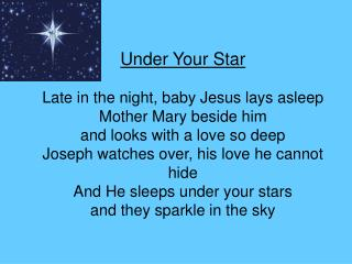 Under Your Star Late in the night, baby Jesus lays asleep Mother Mary beside him  and looks with a love so deep Joseph w