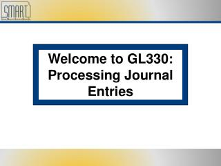 Welcome to GL330: Processing Journal Entries