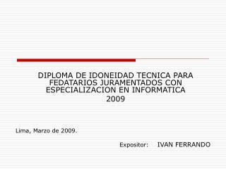 DIPLOMA DE IDONEIDAD TECNICA PARA FEDATARIOS JURAMENTADOS CON ESPECIALIZACION EN INFORMATICA  2009 Lima, Marzo de 2009.