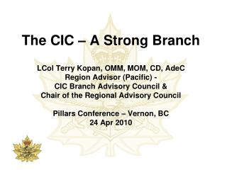 The CIC – A Strong Branch LCol Terry Kopan, OMM, MOM, CD, AdeC Region Advisor (Pacific) - CIC Branch Advisory Council &
