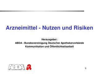 Arzneimittel - Nutzen und Risiken Herausgeber:  ABDA - Bundesvereinigung Deutscher Apothekerverbände Kommunikation und Ö