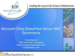Microsoft Office SharePoint Server 2007 Governance Russ Basiura RJB Technical Consulting www.sharepointspecialists.com
