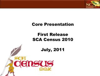 Core Presentation First Release SCA Census 2010 July, 2011