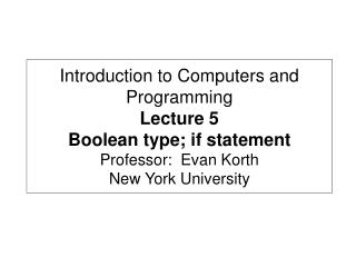 Introduction to Computers and Programming Lecture 5 Boolean type; if statement Professor:  Evan Korth New York Universit