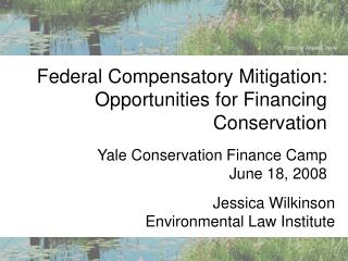 Federal Compensatory Mitigation: Opportunities for Financing Conservation Yale Conservation Finance Camp June 18, 20