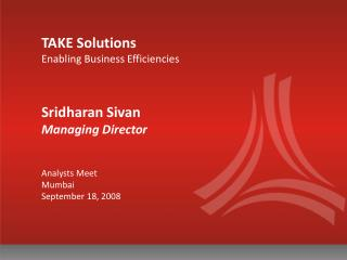 TAKE Solutions Enabling Business Efficiencies Sridharan Sivan  Managing Director Analysts Meet Mumbai September 18, 2008