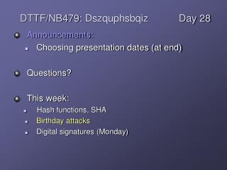 Announcements: Choosing presentation dates (at end) Questions? This week: Hash functions, SHA Birthday attacks Digital s