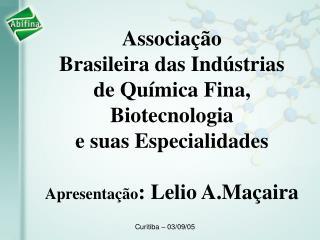Associação  Brasileira das Indústrias  de Química Fina, Biotecnologia  e suas Especialidades Apresentação : Lelio A.Maça