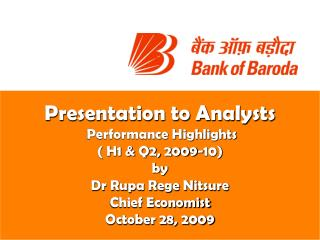 Presentation to Analysts  Performance Highlights ( H1 & Q2, 2009-10) by Dr Rupa Rege Nitsure Chief Economist October 28,