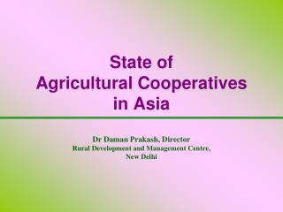 State of  Agricultural Cooperatives  in Asia  Dr Daman Prakash, Director Rural Development and Management Centre,  New D