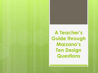 A Teacher's Guide through  Marzano's Ten  Design  Questions