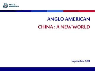 ANGLO AMERICAN CHINA : A NEW WORLD September  2004