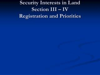 Part 2 Security Interests in Land Section III – IV Registration and Priorities