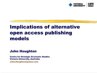 Implications of alternative open access publishing models  John Houghton  Centre for Strategic Economic Studies Victoria