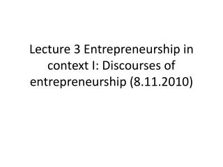 Lecture 3 Entrepreneurship in context I: Discourses of entrepreneurship 8.11.2010
