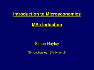 Introduction to Microeconomics  MSc Induction Simon Hayley Simon.Hayley.1@city.ac.uk