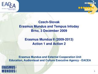 Czech-Slovak Erasmus Mundus and Tempus Infoday Brno, 3 December 2009 Erasmus Mundus II (2009-2013) Action 1 and Action 2