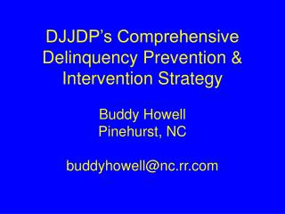 DJJDP's Comprehensive Delinquency Prevention & Intervention Strategy Buddy Howell Pinehurst, NC buddyhowell@nc.rr.co