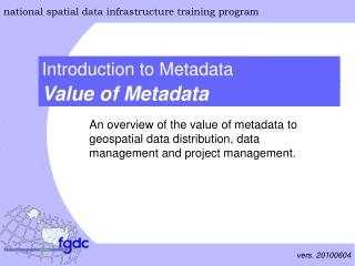 An overview of the value of metadata to geospatial data distribution, data management and project management.