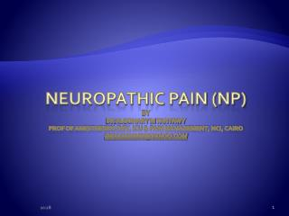 Neuropathic Pain NP By Dr Algohary M Tantawy Prof of Anesthesiology, ICU  Pain Management, NCI, Cairo dralgoharyYahoo