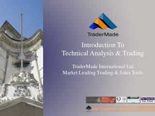 Introduction To  Technical Analysis & Trading TraderMade  International Ltd Market Leading Trading & Sales Tools