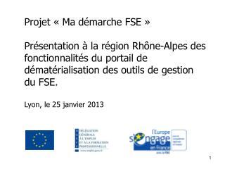 Projet «Ma démarche FSE» Présentation à la région Rhône-Alpes des fonctionnalités du portail de dématérialisation des