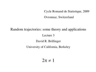Cycle Romand de Statistique, 2009     Ovronnaz, Switzerland  Random trajectories: some theory and applications Lecture 3