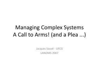 Managing Complex Systems A Call to Arms and a Plea ...