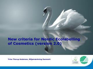 New criteria for Nordic Ecolabelling of Cosmetics (version 2.0) Trine Thorup Andersen, Miljømærkning Danmark