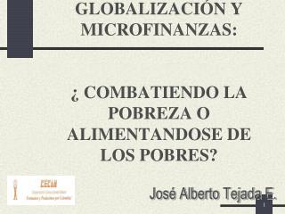 GLOBALIZACIÓN Y MICROFINANZAS: ¿ COMBATIENDO LA POBREZA O ALIMENTANDOSE DE LOS POBRES?