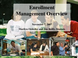 Enrollment Management Overview November 7, 2007 Marilyn Osweiler and Jim Reilly, Stamats