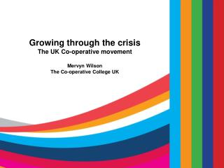 Growing through the crisis The UK Co-operative movement  Mervyn Wilson The Co-operative College UK