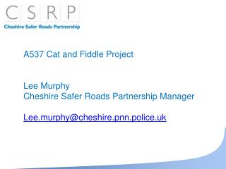 A537 Cat and Fiddle Project Lee Murphy Cheshire Safer Roads Partnership Manager Lee.murphy@cheshire.pnn.police.uk