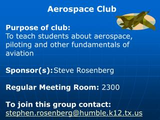Aerospace Club Purpose of club:  To teach students about aerospace, piloting and other fundamentals of aviation Sponsor(