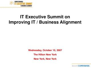 IT Executive Summit on              Improving IT / Business Alignment Wednesday, October 10, 2007 The Hilton New York Ne