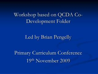 Workshop based on QCDA Co-Development Folder Led by Brian Pengelly Primary Curriculum Conference 19 th November 2009