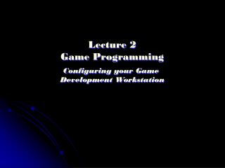 Lecture 2 Game Programming Configuring your Game  Development Workstation