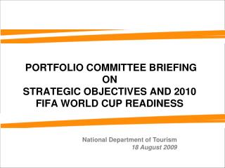 PORTFOLIO COMMITTEE BRIEFING ON  STRATEGIC OBJECTIVES AND 2010 FIFA WORLD CUP READINESS