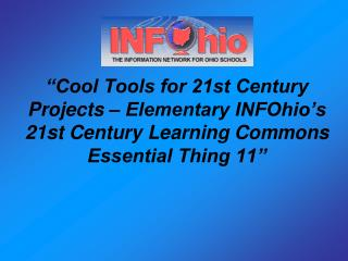 """Cool Tools for 21st Century Projects – Elementary INFOhio's 21st Century Learning Commons Essential Thing 11"""