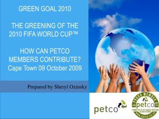 GREEN GOAL 2010   THE GREENING OF THE 2010 FIFA WORLD CUP™ HOW CAN PETCO MEMBERS CONTRIBUTE? Cape Town 09 October 2009