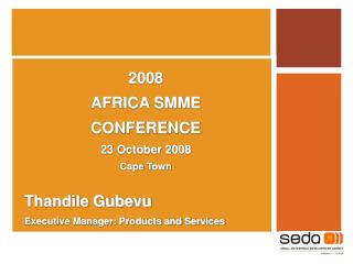2008  AFRICA SMME  CONFERENCE  23 October 2008 Cape Town Thandile Gubevu Executive Manager: Products and Services