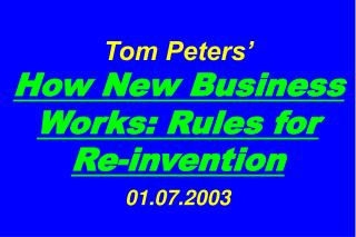 Tom Peters'   How New Business Works: Rules for  Re-invention 01.07.2003