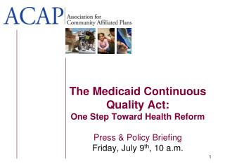 The Medicaid Continuous Quality Act: One Step Toward Health Reform Press & Policy Briefing  Friday, July 9 th , 10 a.m.