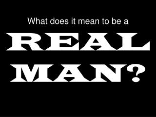 What does it mean to be a REAL MAN?