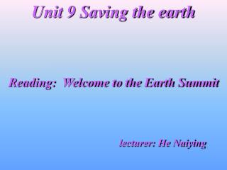 Unit 9 Saving the earth Reading:  Welcome to the Earth Summit lecturer: He Naiying