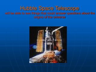 Hubble Space Telescope will be able to see things that could answer questions about the origins of the universe