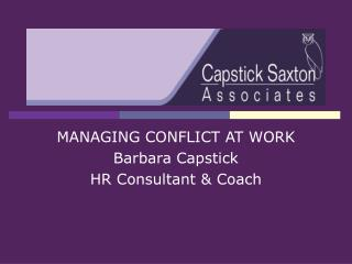 MANAGING CONFLICT AT WORK Barbara Capstick HR Consultant & Coach