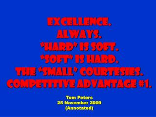 "Excellence. Always. ""Hard"" is Soft. ""Soft"" is Hard. The ""small"" courtesies. Competitive Advantage #1 . Tom Peters 25 Nov"